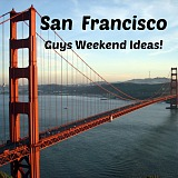 San Francisco Guys Weekend and Mancation Ideas
